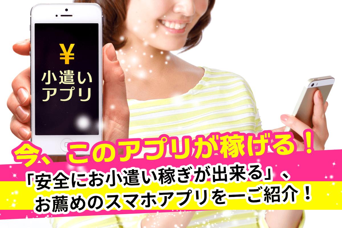 今、この小遣いアプリが稼げる!安全にお小遣い稼ぎが出来るお薦めアプリ